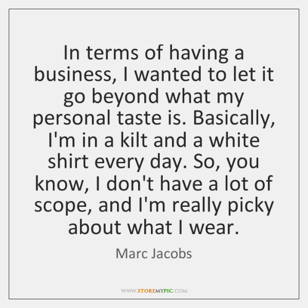 In terms of having a business, I wanted to let it go ...