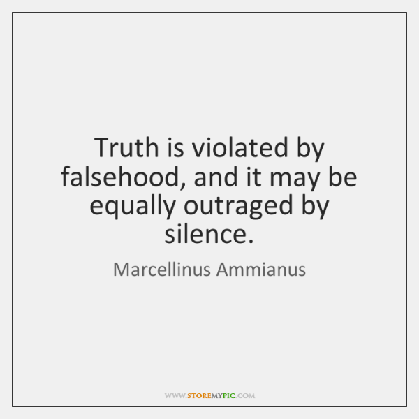 Truth is violated by falsehood, and it may be equally outraged by ...