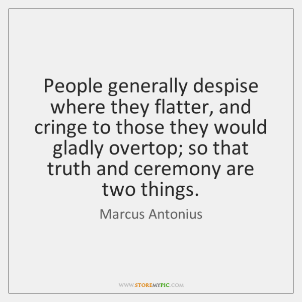 People generally despise where they flatter, and cringe to those they would ...