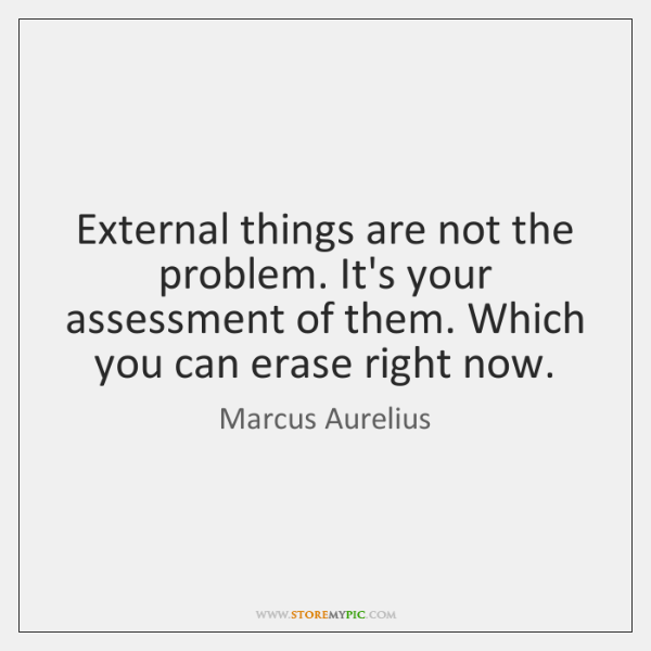 External things are not the problem. It's your assessment of them. Which ...