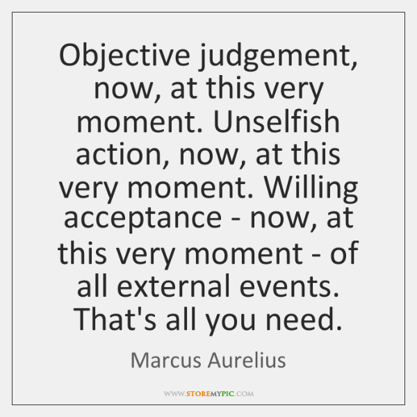 Objective judgement, now, at this very moment. Unselfish action, now, at this ...