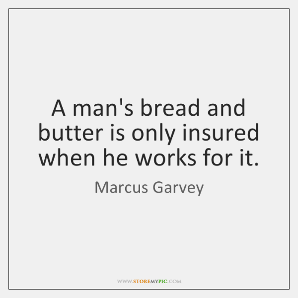 A man's bread and butter is only insured when he works for ...