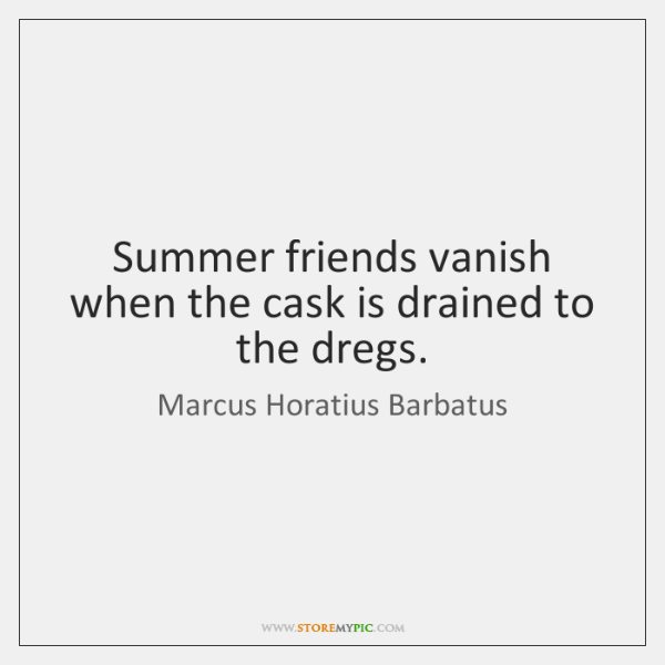 Summer friends vanish when the cask is drained to the dregs.
