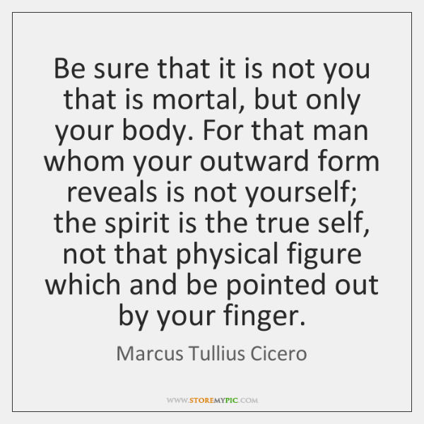 Be sure that it is not you that is mortal, but only ...