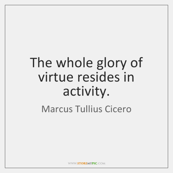 The whole glory of virtue resides in activity.