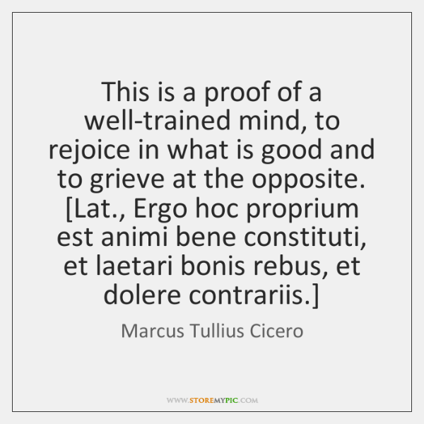 This is a proof of a well-trained mind, to rejoice in what ...