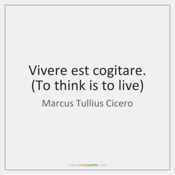 Vivere est cogitare. (To think is to live)