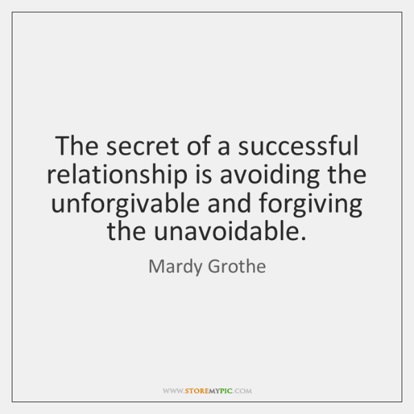 The secret of a successful relationship is avoiding the unforgivable and forgiving ...
