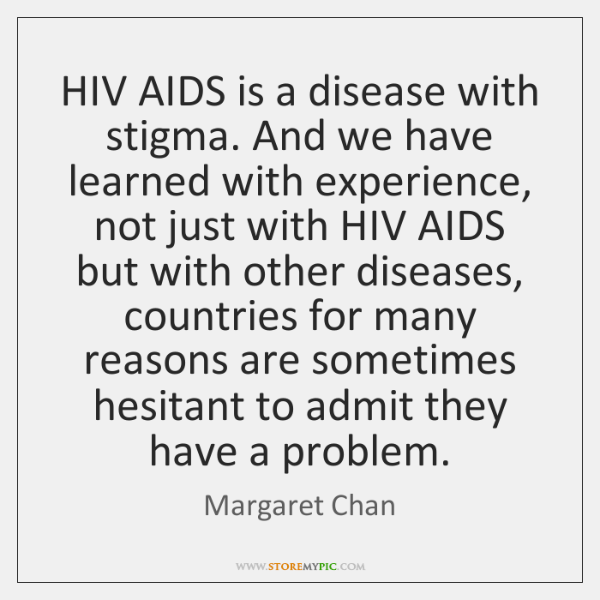 HIV AIDS is a disease with stigma. And we have learned with ...