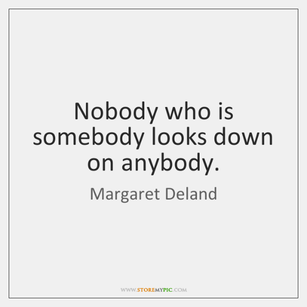 Nobody who is somebody looks down on anybody.