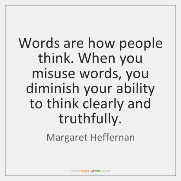 Words are how people think. When you misuse words, you diminish your ...