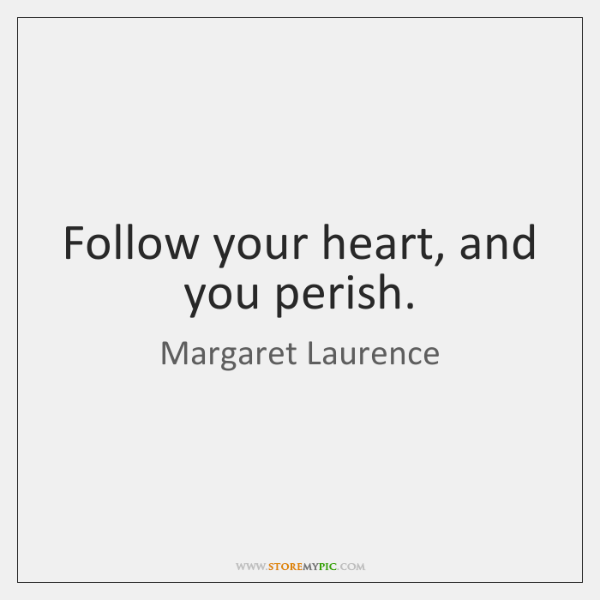 Follow your heart, and you perish.