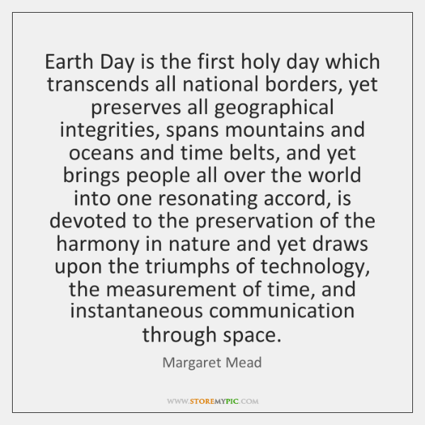 Earth Day is the first holy day which transcends all national borders, ...