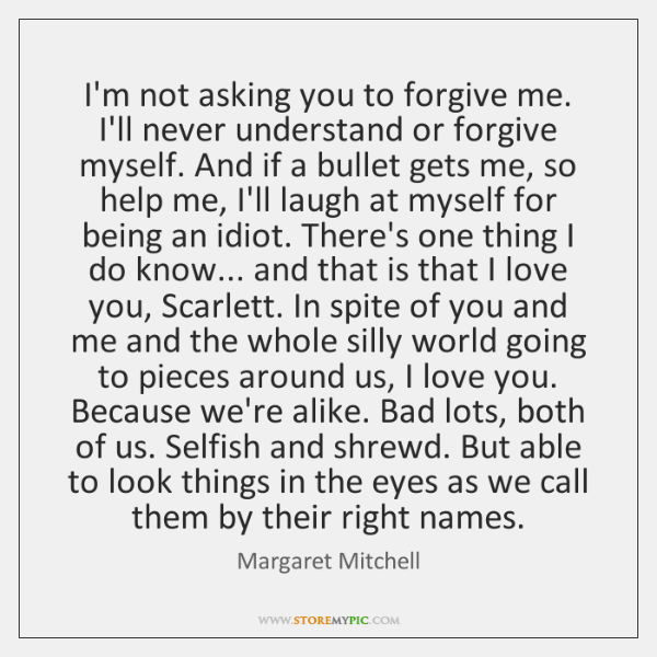 I'm not asking you to forgive me. I'll never understand or forgive ...