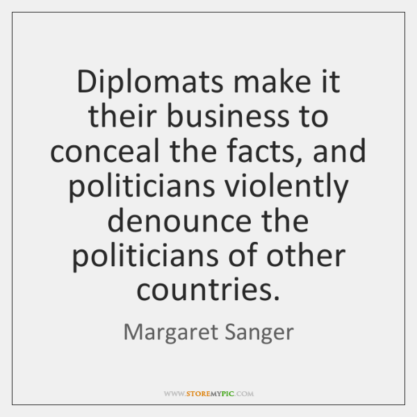 Diplomats make it their business to conceal the facts, and politicians violently ...