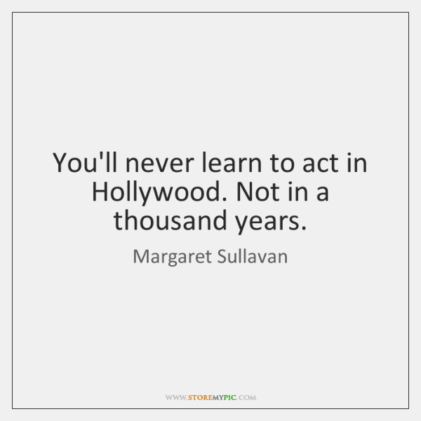 You'll never learn to act in Hollywood. Not in a thousand years.