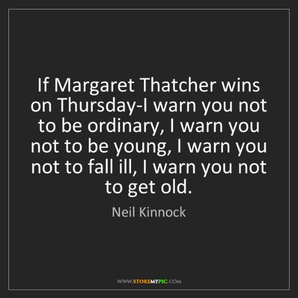 Neil Kinnock: If Margaret Thatcher wins on Thursday-I warn you not...