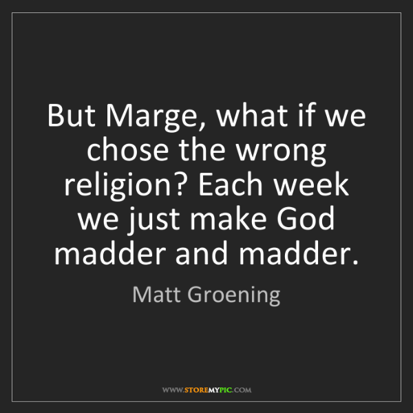 Matt Groening: But Marge, what if we chose the wrong religion? Each...