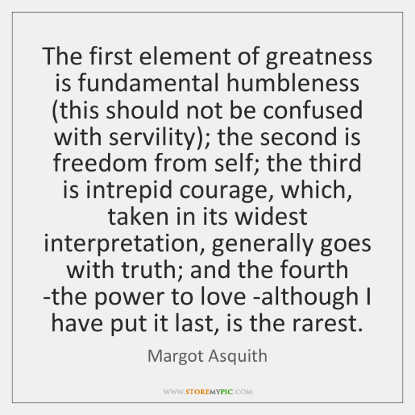The first element of greatness is fundamental humbleness (this should not be ...