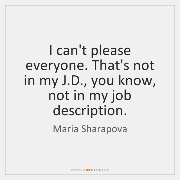 I can't please everyone. That's not in my J.D., you know, ...