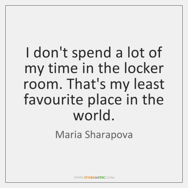 I don't spend a lot of my time in the locker room. ...