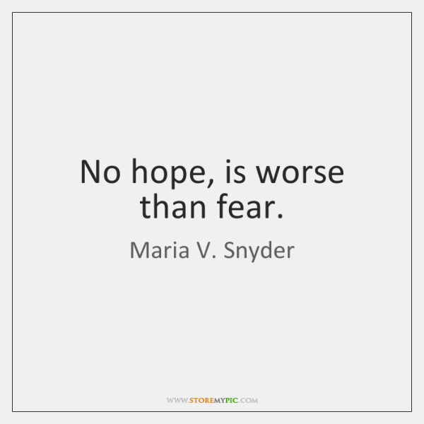 No hope, is worse than fear.