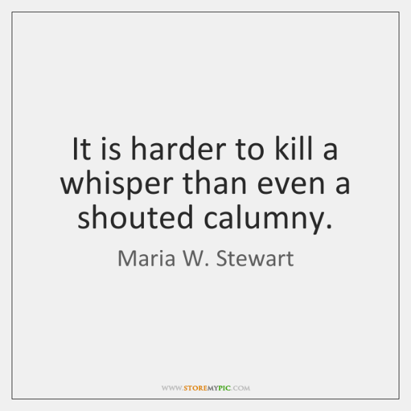 It is harder to kill a whisper than even a shouted calumny.