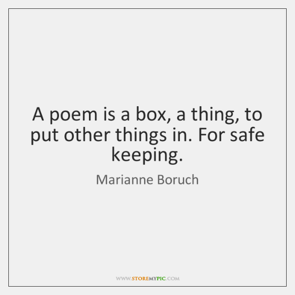 A poem is a box, a thing, to put other things in. ...