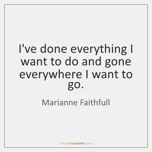 I've done everything I want to do and gone everywhere I want ...