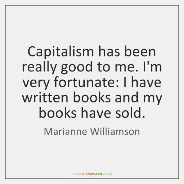 Capitalism has been really good to me. I'm very fortunate: I have ...