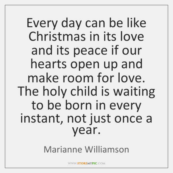 Every day can be like Christmas in its love and its peace ...