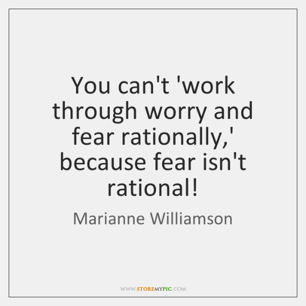 You can't 'work through worry and fear rationally,' because fear isn't ...