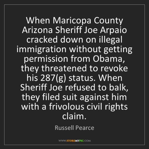 Russell Pearce: When Maricopa County Arizona Sheriff Joe Arpaio cracked...
