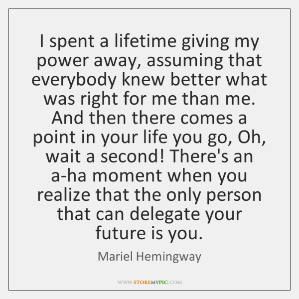 I spent a lifetime giving my power away, assuming that everybody knew ...