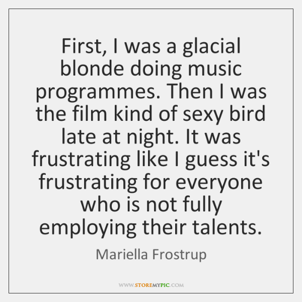 First, I was a glacial blonde doing music programmes. Then I was ...