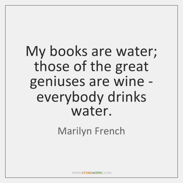 My books are water; those of the great geniuses are wine - ...