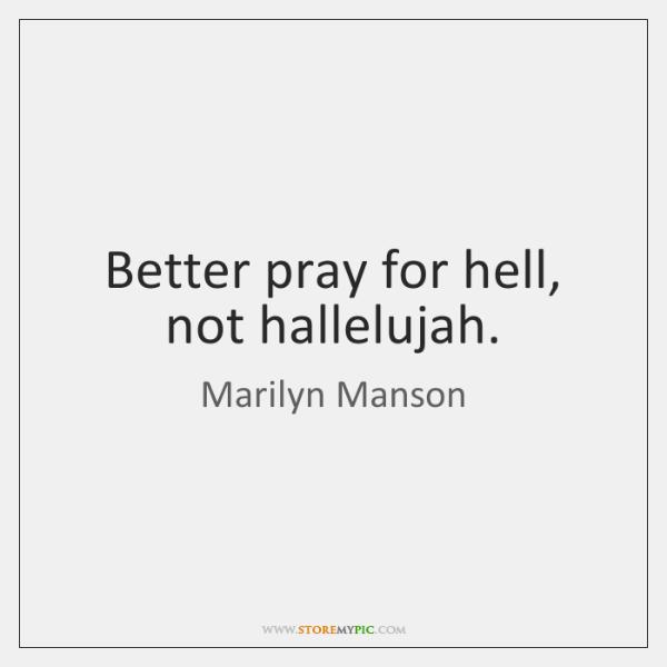 Better pray for hell, not hallelujah.
