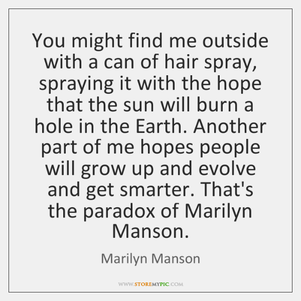 You might find me outside with a can of hair spray, spraying ...