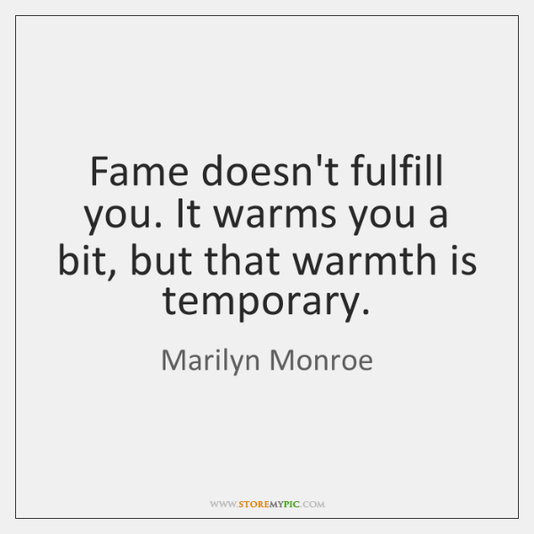 Fame doesn't fulfill you. It warms you a bit, but that warmth ...