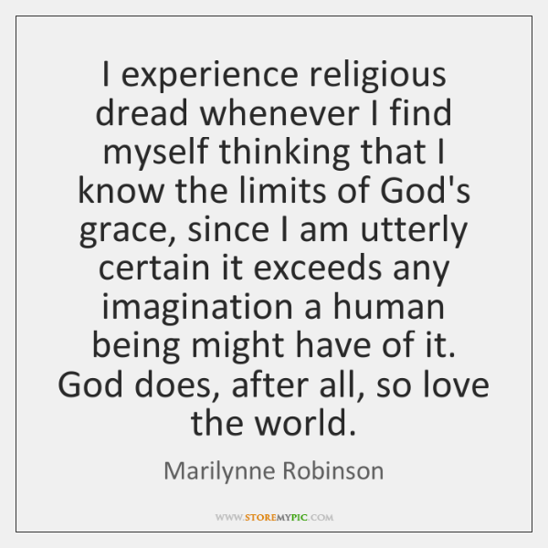 I experience religious dread whenever I find myself thinking that I know ...
