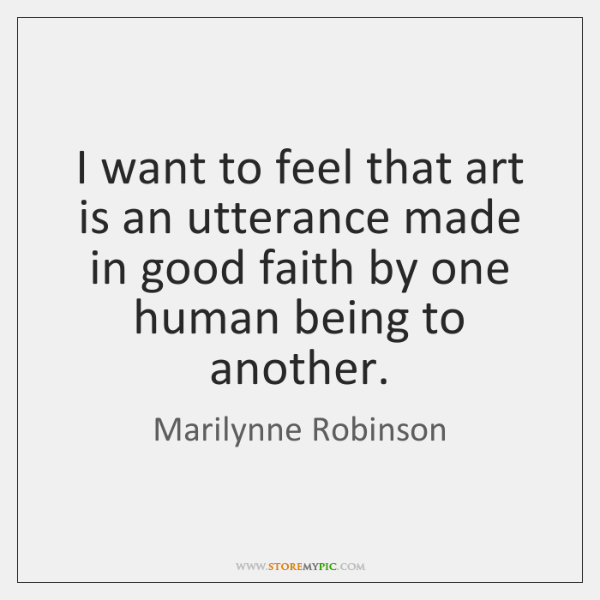 I want to feel that art is an utterance made in good ...