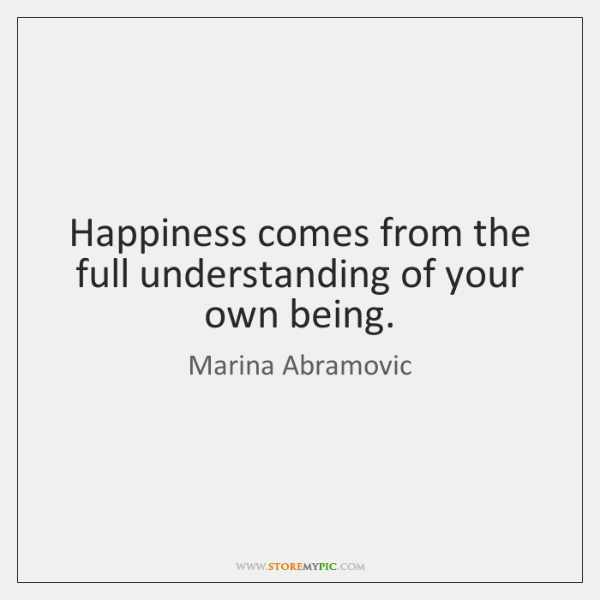 Happiness comes from the full understanding of your own being.