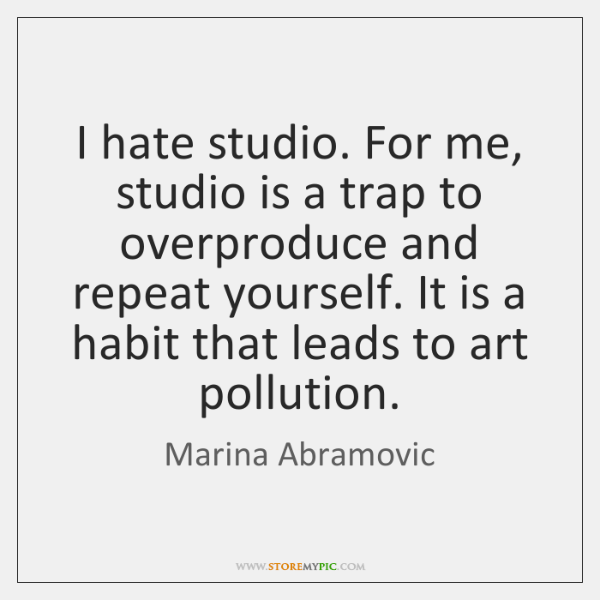 I hate studio. For me, studio is a trap to overproduce and ...