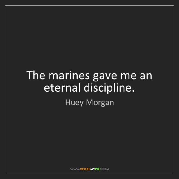 Huey Morgan: The marines gave me an eternal discipline.