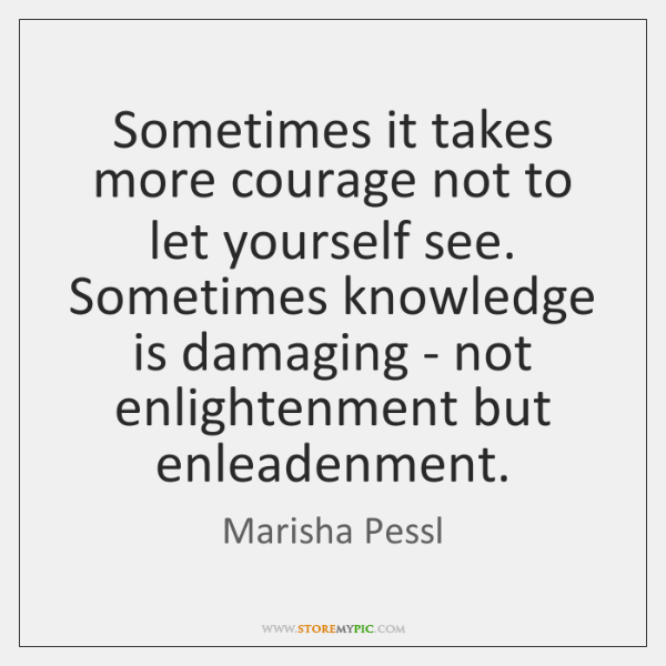 Sometimes it takes more courage not to let yourself see. Sometimes knowledge ...