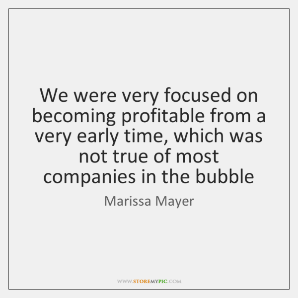 We were very focused on becoming profitable from a very early time, ...