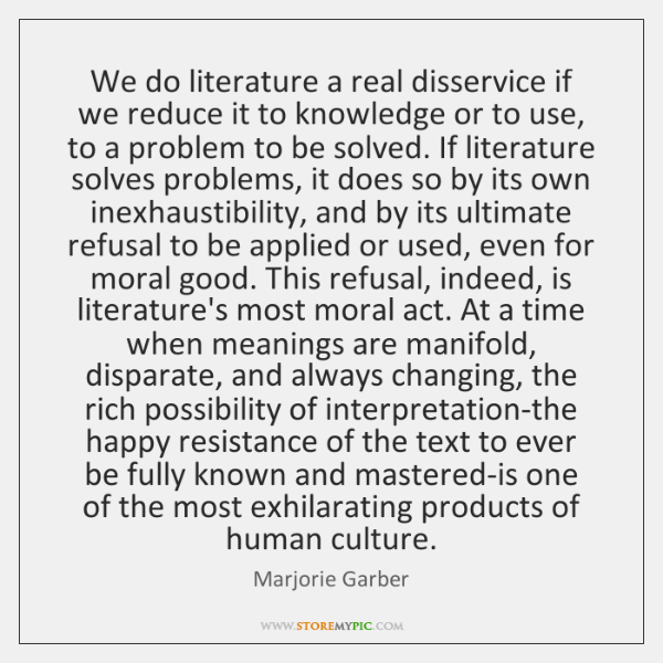 We do literature a real disservice if we reduce it to knowledge ...