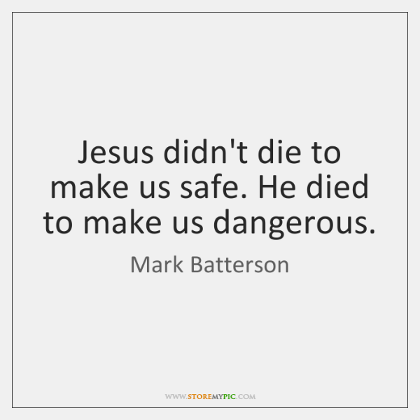 Jesus didn't die to make us safe. He died to make us ...