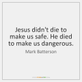 mark-batterson-jesus-didnt-die-to-make-us-safe-quote-on-storemypic-58c63