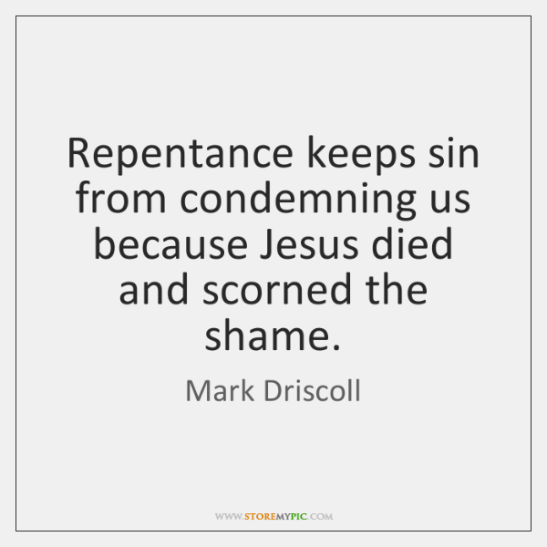 Repentance keeps sin from condemning us because Jesus died and scorned the ...